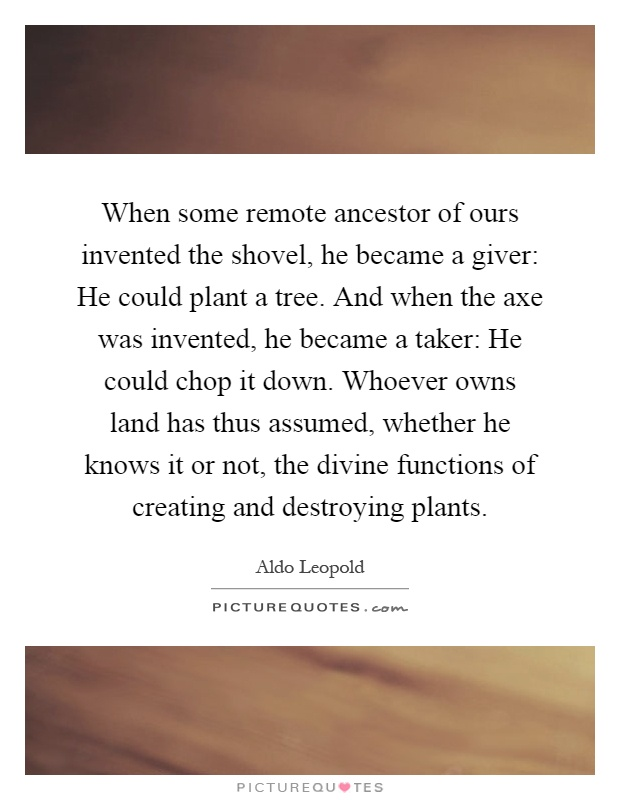 When some remote ancestor of ours invented the shovel, he became a giver: He could plant a tree. And when the axe was invented, he became a taker: He could chop it down. Whoever owns land has thus assumed, whether he knows it or not, the divine functions of creating and destroying plants Picture Quote #1