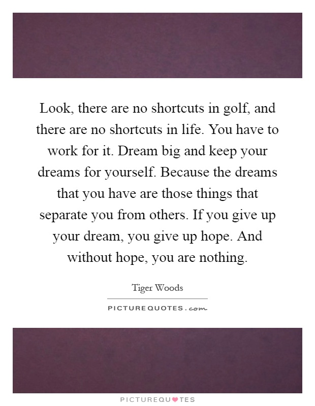 Look, there are no shortcuts in golf, and there are no shortcuts in life. You have to work for it. Dream big and keep your dreams for yourself. Because the dreams that you have are those things that separate you from others. If you give up your dream, you give up hope. And without hope, you are nothing Picture Quote #1