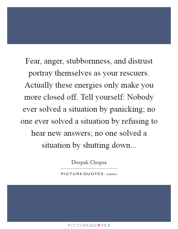 Fear, anger, stubbornness, and distrust portray themselves as your rescuers. Actually these energies only make you more closed off. Tell yourself: Nobody ever solved a situation by panicking; no one ever solved a situation by refusing to hear new answers; no one solved a situation by shutting down Picture Quote #1