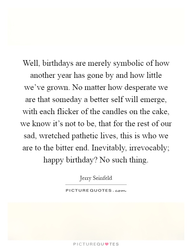 well birthdays are merely symbolic of how another year has gone