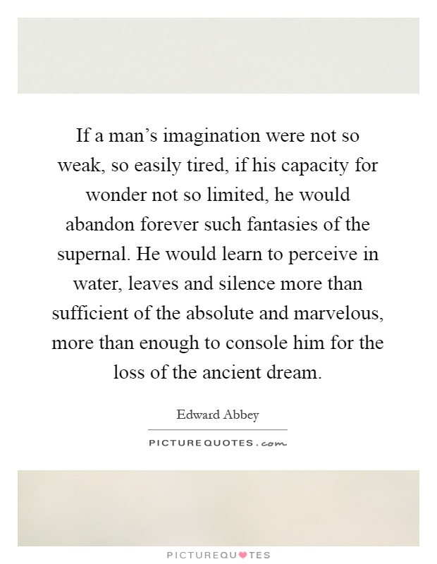 If a man's imagination were not so weak, so easily tired, if his capacity for wonder not so limited, he would abandon forever such fantasies of the supernal. He would learn to perceive in water, leaves and silence more than sufficient of the absolute and marvelous, more than enough to console him for the loss of the ancient dream Picture Quote #1