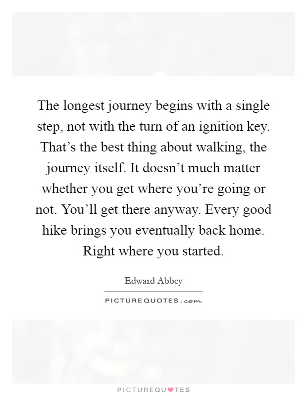 The longest journey begins with a single step, not with the turn of an ignition key. That's the best thing about walking, the journey itself. It doesn't much matter whether you get where you're going or not. You'll get there anyway. Every good hike brings you eventually back home. Right where you started Picture Quote #1