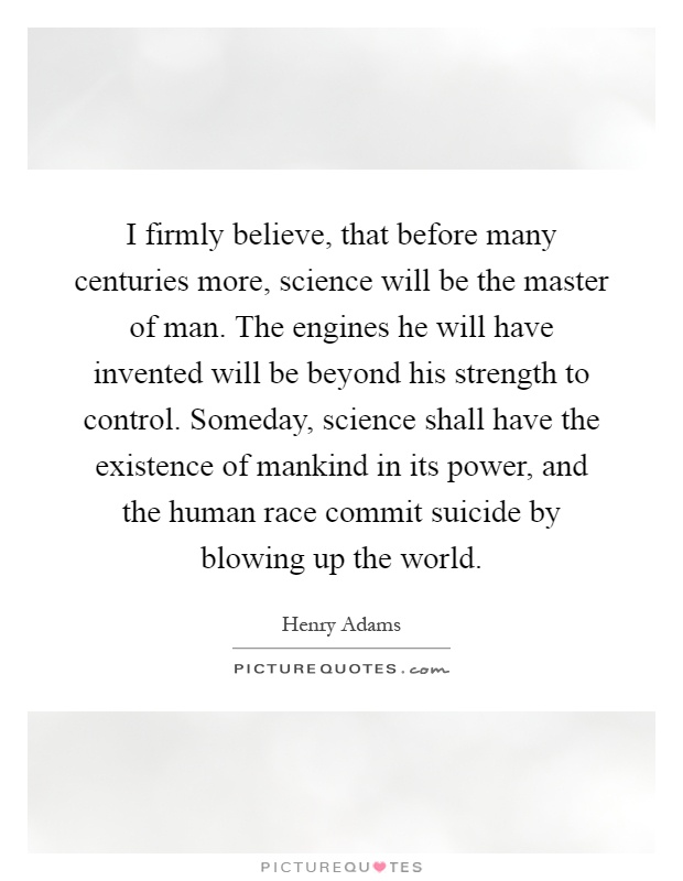 I firmly believe, that before many centuries more, science will be the master of man. The engines he will have invented will be beyond his strength to control. Someday, science shall have the existence of mankind in its power, and the human race commit suicide by blowing up the world Picture Quote #1