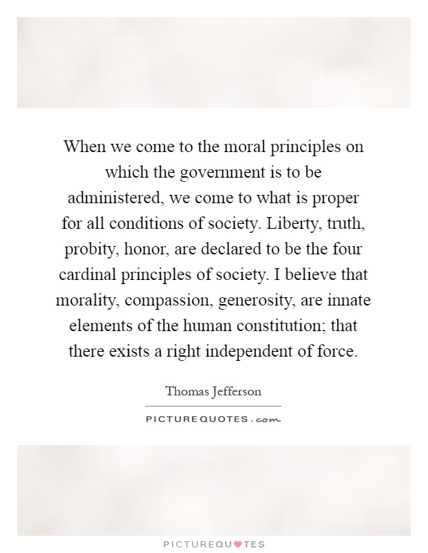 When we come to the moral principles on which the government is to be administered, we come to what is proper for all conditions of society. Liberty, truth, probity, honor, are declared to be the four cardinal principles of society. I believe that morality, compassion, generosity, are innate elements of the human constitution; that there exists a right independent of force Picture Quote #1