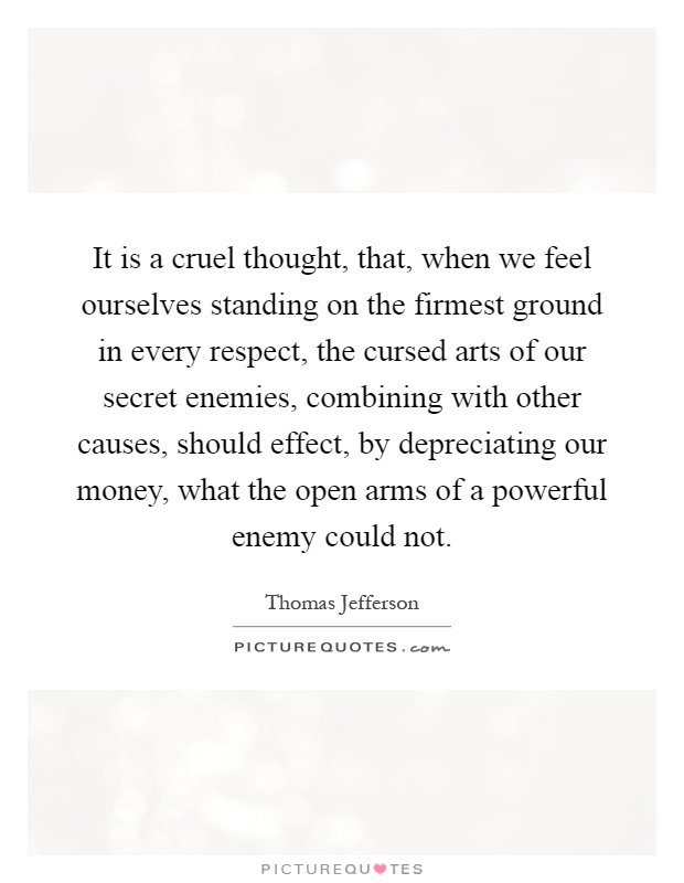 It is a cruel thought, that, when we feel ourselves standing on the firmest ground in every respect, the cursed arts of our secret enemies, combining with other causes, should effect, by depreciating our money, what the open arms of a powerful enemy could not Picture Quote #1