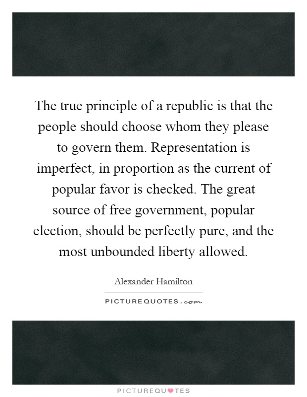 The true principle of a republic is that the people should choose whom they please to govern them. Representation is imperfect, in proportion as the current of popular favor is checked. The great source of free government, popular election, should be perfectly pure, and the most unbounded liberty allowed Picture Quote #1