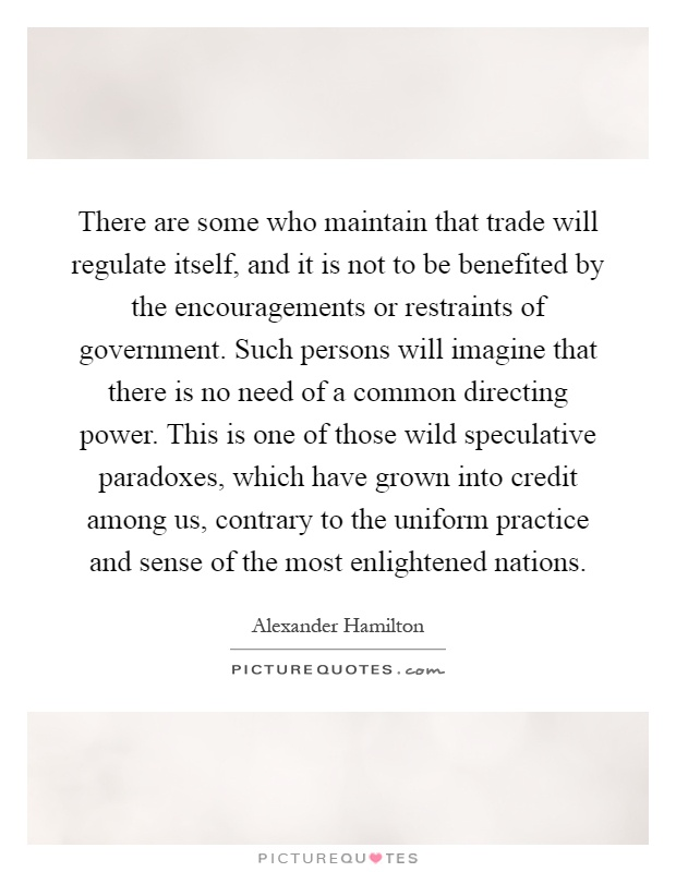 There are some who maintain that trade will regulate itself, and it is not to be benefited by the encouragements or restraints of government. Such persons will imagine that there is no need of a common directing power. This is one of those wild speculative paradoxes, which have grown into credit among us, contrary to the uniform practice and sense of the most enlightened nations Picture Quote #1