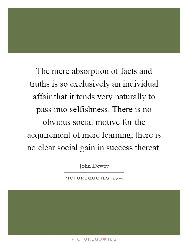 The mere absorption of facts and truths is so exclusively an individual affair that it tends very naturally to pass into selfishness. There is no obvious social motive for the acquirement of mere learning, there is no clear social gain in success thereat Picture Quote #1