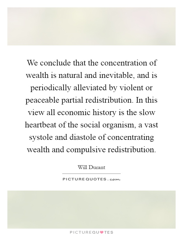 We conclude that the concentration of wealth is natural and inevitable, and is periodically alleviated by violent or peaceable partial redistribution. In this view all economic history is the slow heartbeat of the social organism, a vast systole and diastole of concentrating wealth and compulsive redistribution Picture Quote #1
