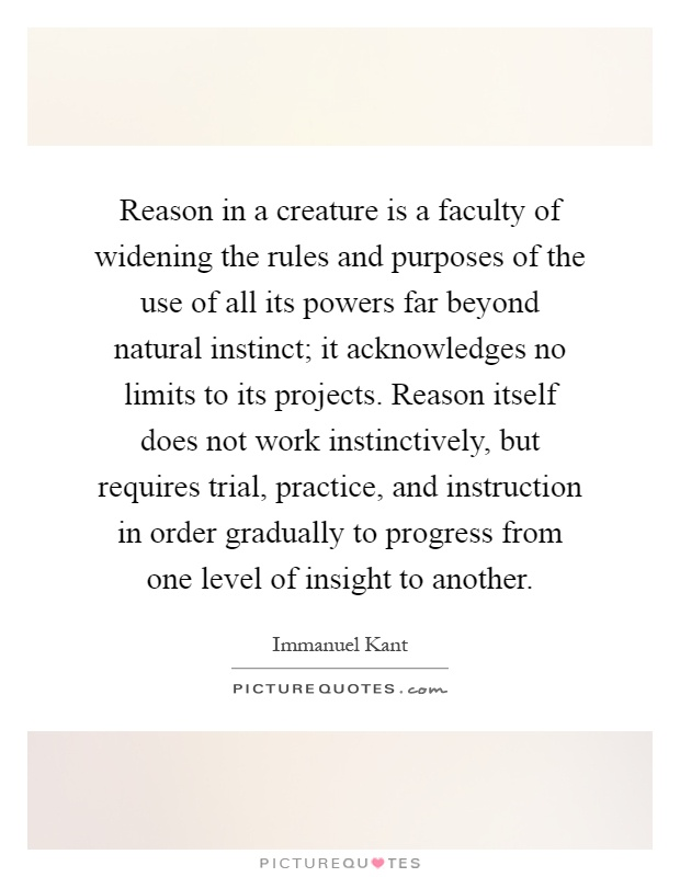 Reason in a creature is a faculty of widening the rules and purposes of the use of all its powers far beyond natural instinct; it acknowledges no limits to its projects. Reason itself does not work instinctively, but requires trial, practice, and instruction in order gradually to progress from one level of insight to another Picture Quote #1