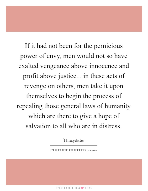 If it had not been for the pernicious power of envy, men would not so have exalted vengeance above innocence and profit above justice... in these acts of revenge on others, men take it upon themselves to begin the process of repealing those general laws of humanity which are there to give a hope of salvation to all who are in distress Picture Quote #1