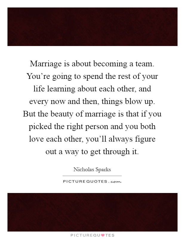 Marriage is about becoming a team. You're going to spend the rest of your life learning about each other, and every now and then, things blow up. But the beauty of marriage is that if you picked the right person and you both love each other, you'll always figure out a way to get through it Picture Quote #1