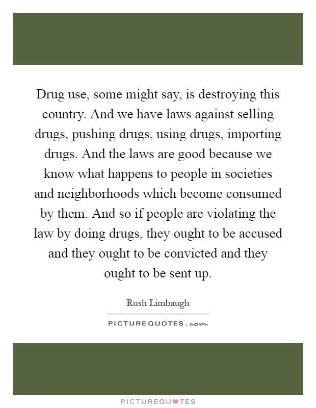 Drug use, some might say, is destroying this country. And we have laws against selling drugs, pushing drugs, using drugs, importing drugs. And the laws are good because we know what happens to people in societies and neighborhoods which become consumed by them. And so if people are violating the law by doing drugs, they ought to be accused and they ought to be convicted and they ought to be sent up Picture Quote #1
