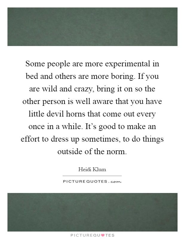 Some people are more experimental in bed and others are more boring. If you are wild and crazy, bring it on so the other person is well aware that you have little devil horns that come out every once in a while. It's good to make an effort to dress up sometimes, to do things outside of the norm Picture Quote #1