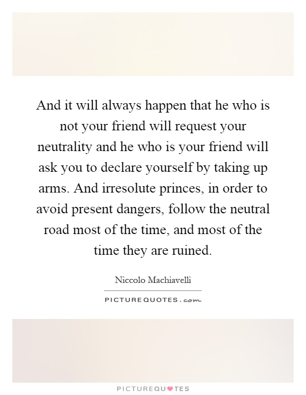 And it will always happen that he who is not your friend will request your neutrality and he who is your friend will ask you to declare yourself by taking up arms. And irresolute princes, in order to avoid present dangers, follow the neutral road most of the time, and most of the time they are ruined Picture Quote #1