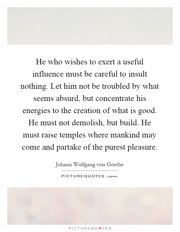 He who wishes to exert a useful influence must be careful to insult nothing. Let him not be troubled by what seems absurd, but concentrate his energies to the creation of what is good. He must not demolish, but build. He must raise temples where mankind may come and partake of the purest pleasure Picture Quote #1