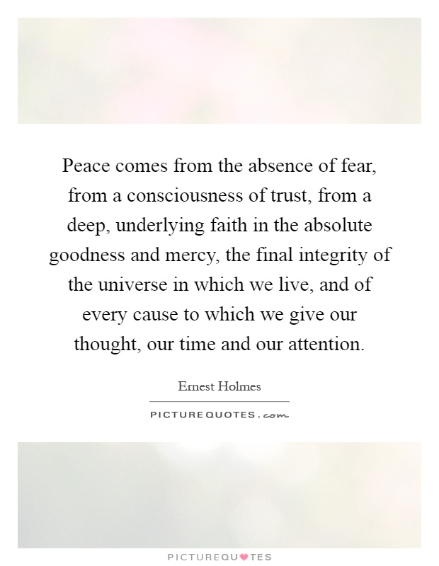 Peace comes from the absence of fear, from a consciousness of trust, from a deep, underlying faith in the absolute goodness and mercy, the final integrity of the universe in which we live, and of every cause to which we give our thought, our time and our attention Picture Quote #1