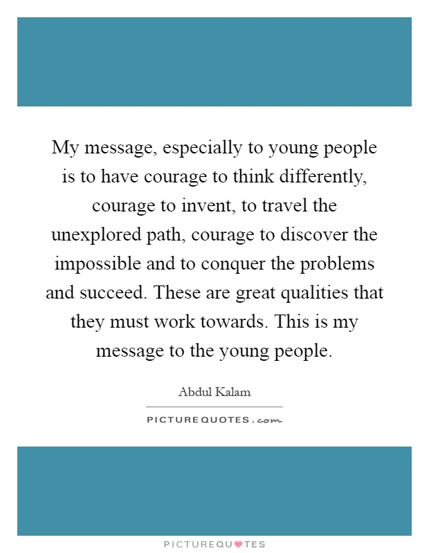 My message, especially to young people is to have courage to think differently, courage to invent, to travel the unexplored path, courage to discover the impossible and to conquer the problems and succeed. These are great qualities that they must work towards. This is my message to the young people Picture Quote #1