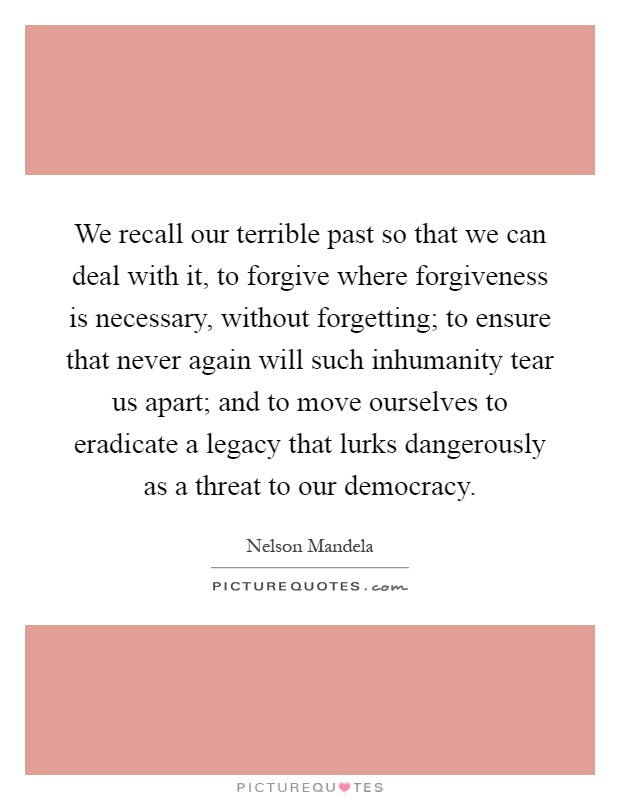 We recall our terrible past so that we can deal with it, to forgive where forgiveness is necessary, without forgetting; to ensure that never again will such inhumanity tear us apart; and to move ourselves to eradicate a legacy that lurks dangerously as a threat to our democracy Picture Quote #1