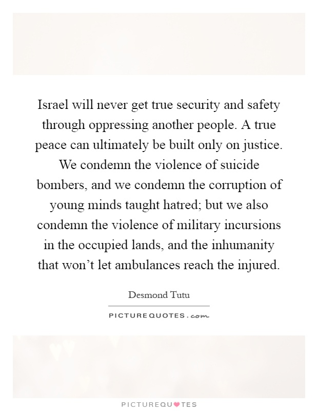 Israel will never get true security and safety through oppressing another people. A true peace can ultimately be built only on justice. We condemn the violence of suicide bombers, and we condemn the corruption of young minds taught hatred; but we also condemn the violence of military incursions in the occupied lands, and the inhumanity that won't let ambulances reach the injured Picture Quote #1