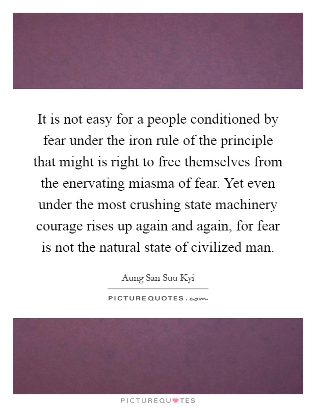 It is not easy for a people conditioned by fear under the iron rule of