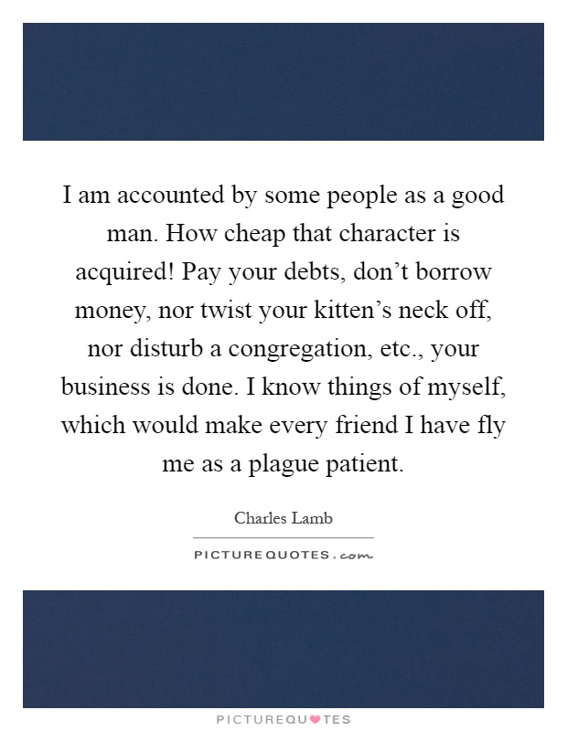 I am accounted by some people as a good man. How cheap that character is acquired! Pay your debts, don't borrow money, nor twist your kitten's neck off, nor disturb a congregation, etc., your business is done. I know things of myself, which would make every friend I have fly me as a plague patient Picture Quote #1