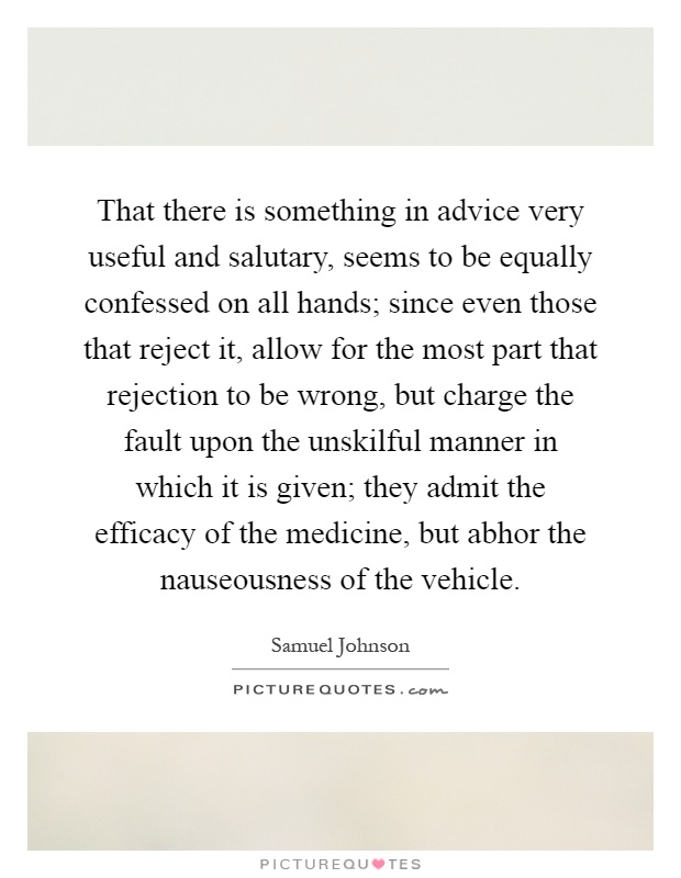That there is something in advice very useful and salutary, seems to be equally confessed on all hands; since even those that reject it, allow for the most part that rejection to be wrong, but charge the fault upon the unskilful manner in which it is given; they admit the efficacy of the medicine, but abhor the nauseousness of the vehicle Picture Quote #1
