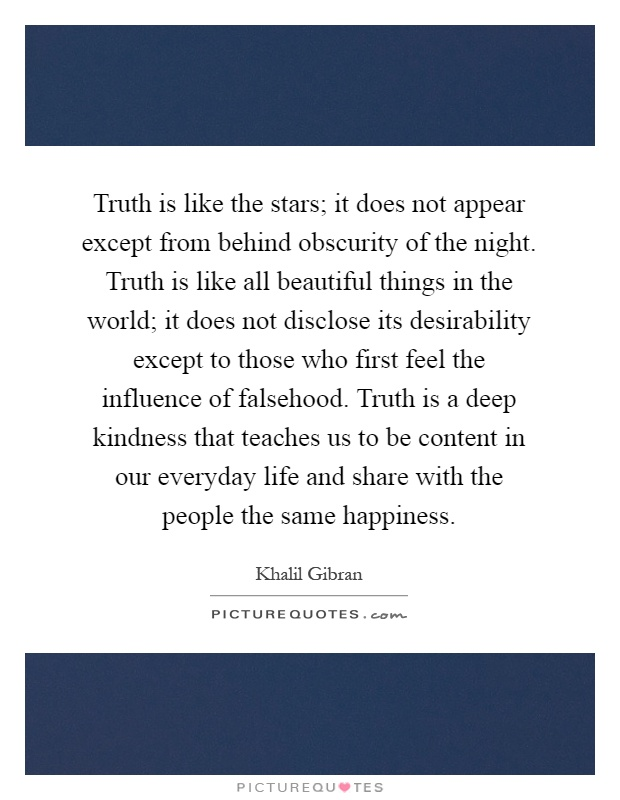 Truth is like the stars; it does not appear except from behind obscurity of the night. Truth is like all beautiful things in the world; it does not disclose its desirability except to those who first feel the influence of falsehood. Truth is a deep kindness that teaches us to be content in our everyday life and share with the people the same happiness Picture Quote #1