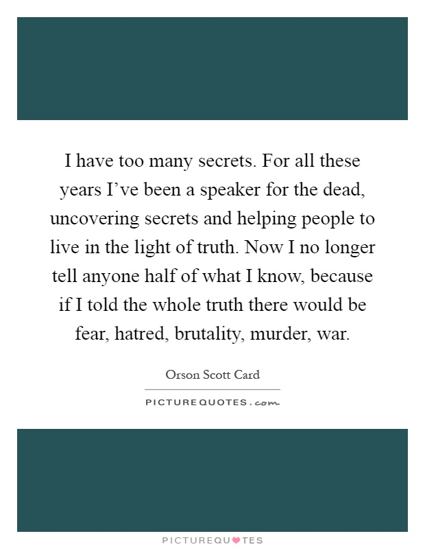 I have too many secrets. For all these years I've been a speaker for the dead, uncovering secrets and helping people to live in the light of truth. Now I no longer tell anyone half of what I know, because if I told the whole truth there would be fear, hatred, brutality, murder, war Picture Quote #1