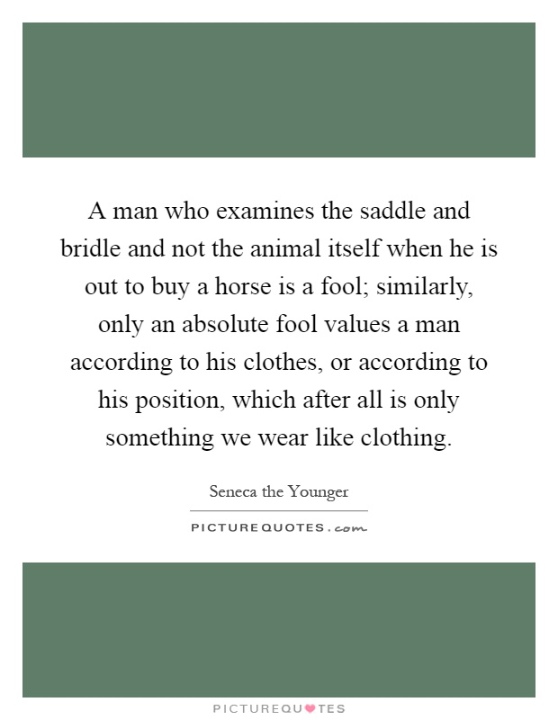 A man who examines the saddle and bridle and not the animal itself when he is out to buy a horse is a fool; similarly, only an absolute fool values a man according to his clothes, or according to his position, which after all is only something we wear like clothing Picture Quote #1