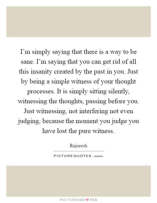 I'm simply saying that there is a way to be sane. I'm saying that you can get rid of all this insanity created by the past in you. Just by being a simple witness of your thought processes. It is simply sitting silently, witnessing the thoughts, passing before you. Just witnessing, not interfering not even judging, because the moment you judge you have lost the pure witness Picture Quote #1