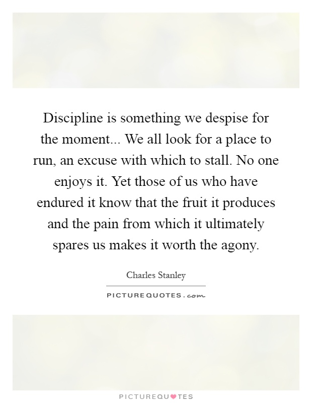 Discipline is something we despise for the moment... We all look for a place to run, an excuse with which to stall. No one enjoys it. Yet those of us who have endured it know that the fruit it produces and the pain from which it ultimately spares us makes it worth the agony Picture Quote #1