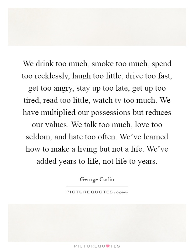 We drink too much, smoke too much, spend too recklessly, laugh too little, drive too fast, get too angry, stay up too late, get up too tired, read too little, watch tv too much. We have multiplied our possessions but reduces our values. We talk too much, love too seldom, and hate too often. We've learned how to make a living but not a life. We've added years to life, not life to years Picture Quote #1