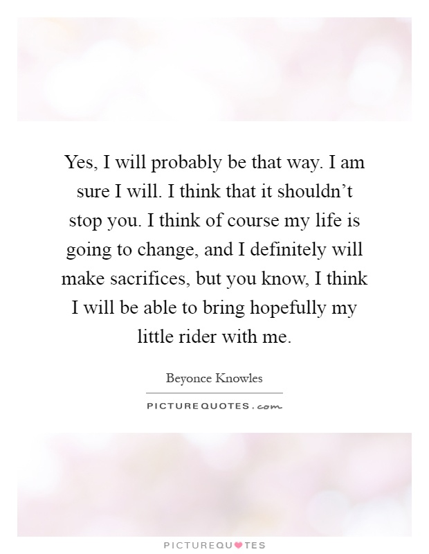 Yes, I will probably be that way. I am sure I will. I think that it shouldn't stop you. I think of course my life is going to change, and I definitely will make sacrifices, but you know, I think I will be able to bring hopefully my little rider with me Picture Quote #1