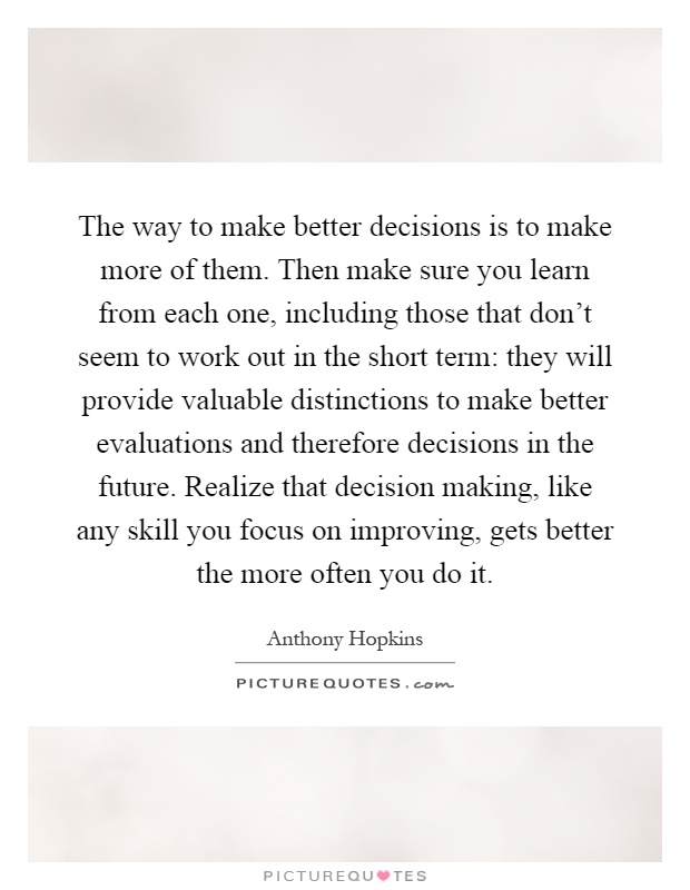The way to make better decisions is to make more of them. Then make sure you learn from each one, including those that don't seem to work out in the short term: they will provide valuable distinctions to make better evaluations and therefore decisions in the future. Realize that decision making, like any skill you focus on improving, gets better the more often you do it Picture Quote #1
