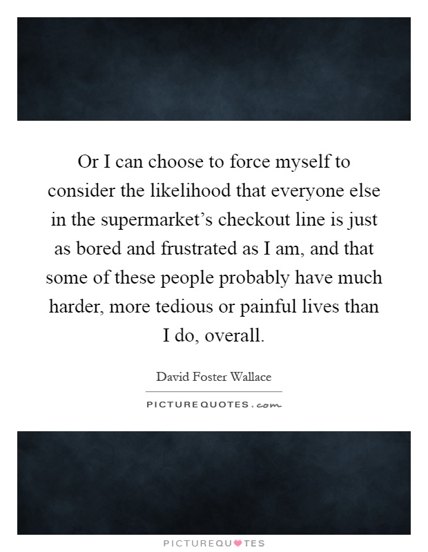 Or I can choose to force myself to consider the likelihood that everyone else in the supermarket's checkout line is just as bored and frustrated as I am, and that some of these people probably have much harder, more tedious or painful lives than I do, overall Picture Quote #1
