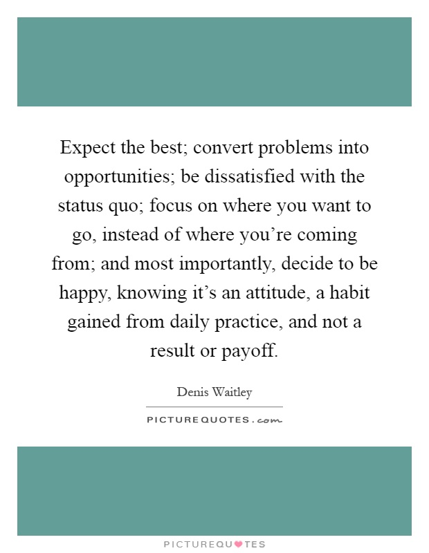 Expect the best; convert problems into opportunities; be dissatisfied with the status quo; focus on where you want to go, instead of where you're coming from; and most importantly, decide to be happy, knowing it's an attitude, a habit gained from daily practice, and not a result or payoff Picture Quote #1