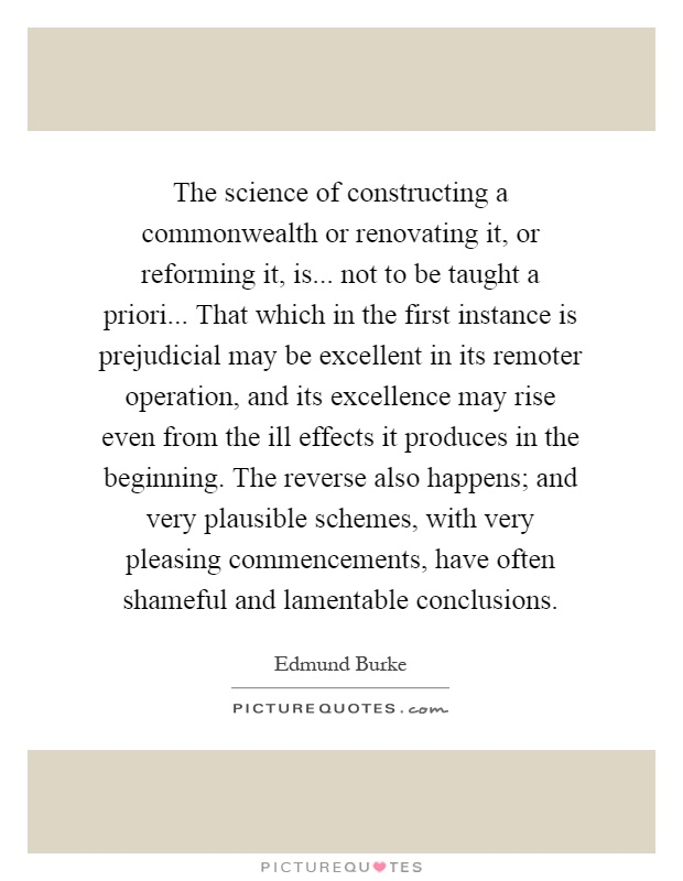 The science of constructing a commonwealth or renovating it, or reforming it, is... not to be taught a priori... That which in the first instance is prejudicial may be excellent in its remoter operation, and its excellence may rise even from the ill effects it produces in the beginning. The reverse also happens; and very plausible schemes, with very pleasing commencements, have often shameful and lamentable conclusions Picture Quote #1