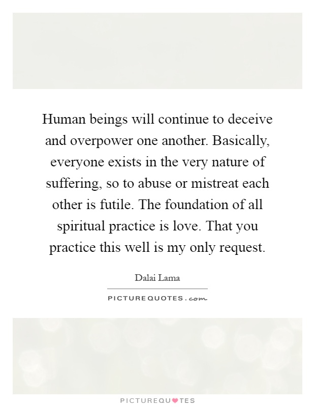 Human beings will continue to deceive and overpower one another. Basically, everyone exists in the very nature of suffering, so to abuse or mistreat each other is futile. The foundation of all spiritual practice is love. That you practice this well is my only request Picture Quote #1