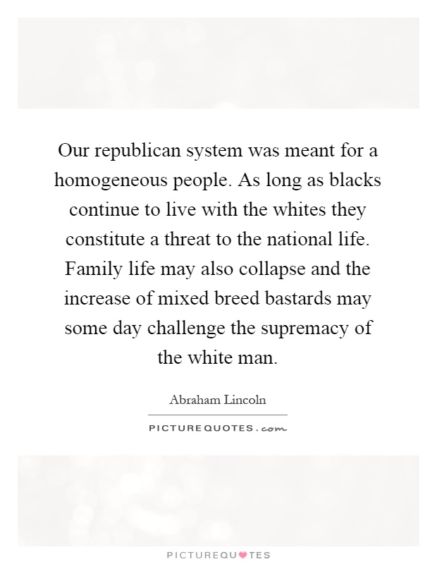Our republican system was meant for a homogeneous people. As long as blacks continue to live with the whites they constitute a threat to the national life. Family life may also collapse and the increase of mixed breed bastards may some day challenge the supremacy of the white man Picture Quote #1