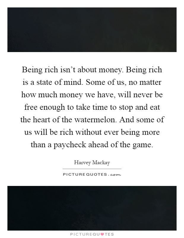 Being rich isn't about money. Being rich is a state of mind. Some of us, no matter how much money we have, will never be free enough to take time to stop and eat the heart of the watermelon. And some of us will be rich without ever being more than a paycheck ahead of the game Picture Quote #1