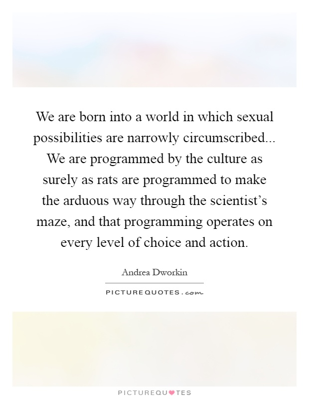 We are born into a world in which sexual possibilities are narrowly circumscribed... We are programmed by the culture as surely as rats are programmed to make the arduous way through the scientist's maze, and that programming operates on every level of choice and action Picture Quote #1
