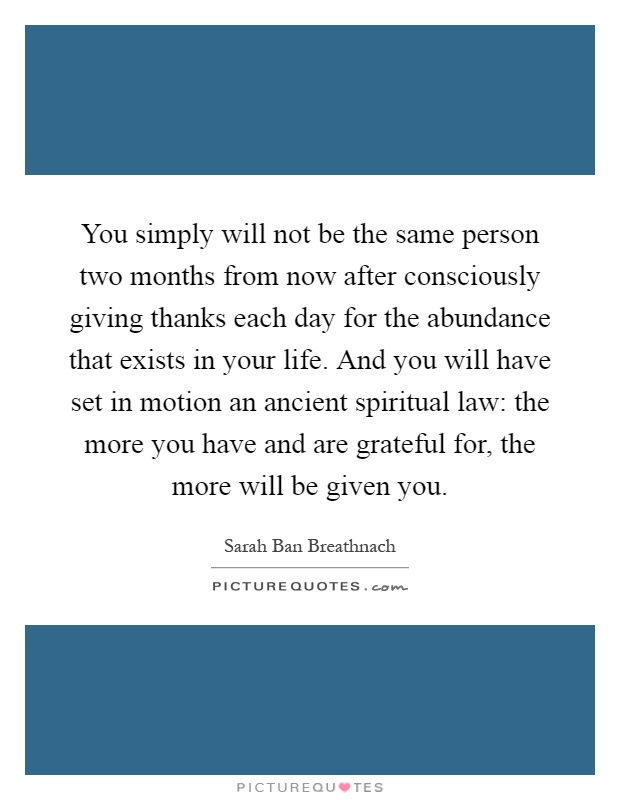 You simply will not be the same person two months from now after consciously giving thanks each day for the abundance that exists in your life. And you will have set in motion an ancient spiritual law: the more you have and are grateful for, the more will be given you Picture Quote #1
