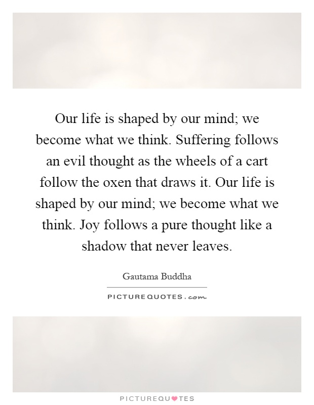Our life is shaped by our mind; we become what we think. Suffering follows an evil thought as the wheels of a cart follow the oxen that draws it. Our life is shaped by our mind; we become what we think. Joy follows a pure thought like a shadow that never leaves Picture Quote #1
