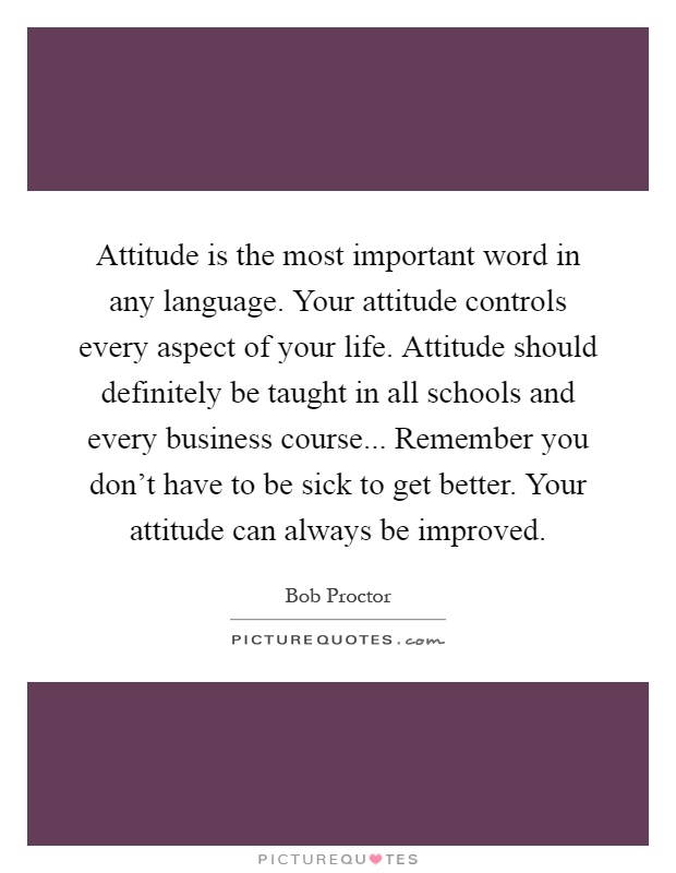 Attitude is the most important word in any language. Your attitude controls every aspect of your life. Attitude should definitely be taught in all schools and every business course... Remember you don't have to be sick to get better. Your attitude can always be improved Picture Quote #1