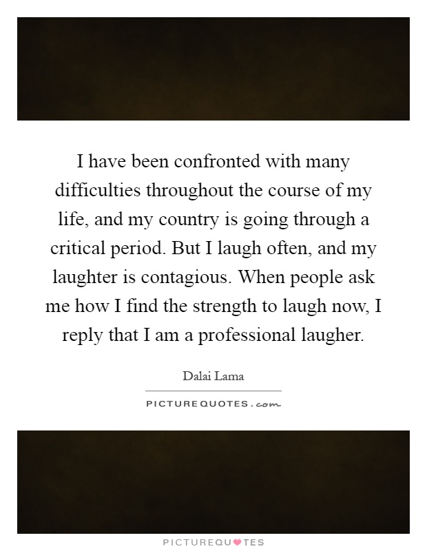 I have been confronted with many difficulties throughout the course of my life, and my country is going through a critical period. But I laugh often, and my laughter is contagious. When people ask me how I find the strength to laugh now, I reply that I am a professional laugher Picture Quote #1