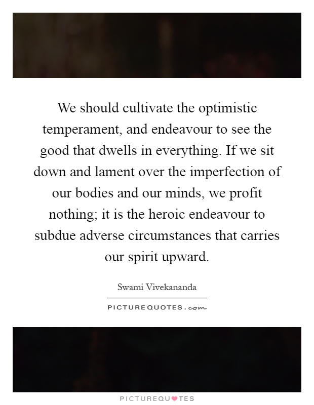 We should cultivate the optimistic temperament, and endeavour to see the good that dwells in everything. If we sit down and lament over the imperfection of our bodies and our minds, we profit nothing; it is the heroic endeavour to subdue adverse circumstances that carries our spirit upward Picture Quote #1