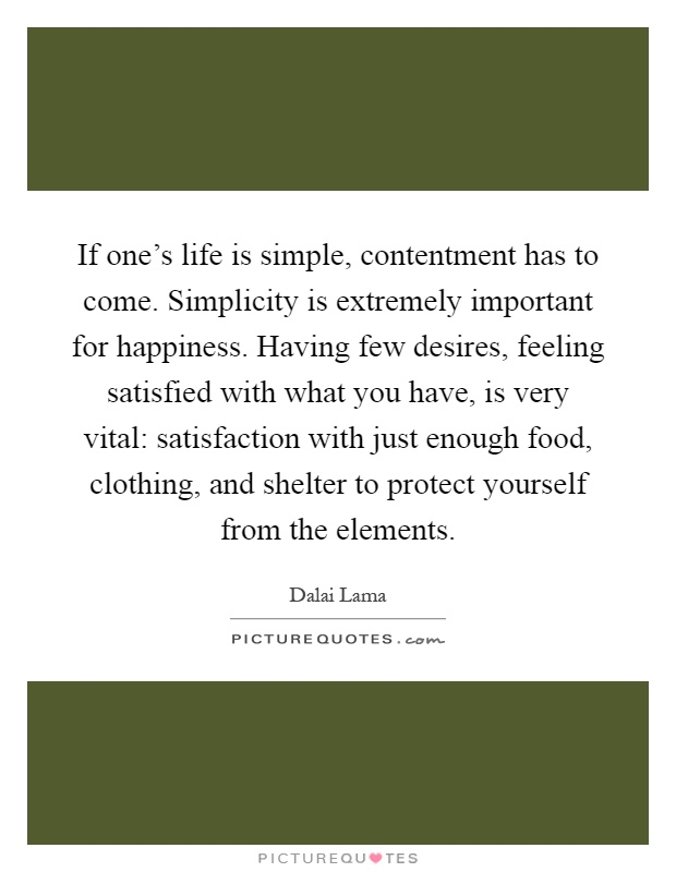If one's life is simple, contentment has to come. Simplicity is extremely important for happiness. Having few desires, feeling satisfied with what you have, is very vital: satisfaction with just enough food, clothing, and shelter to protect yourself from the elements Picture Quote #1
