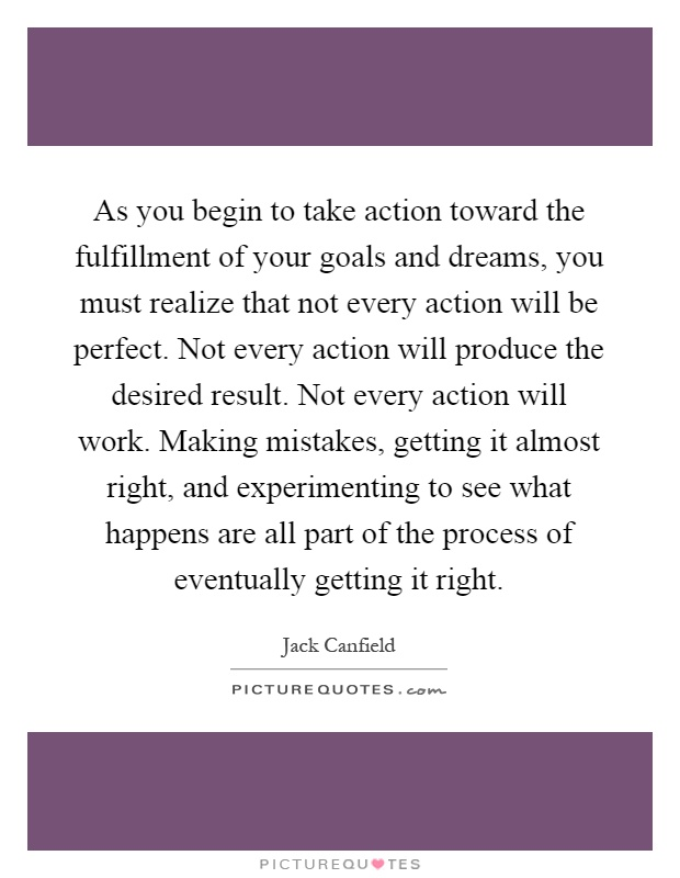 As you begin to take action toward the fulfillment of your goals and dreams, you must realize that not every action will be perfect. Not every action will produce the desired result. Not every action will work. Making mistakes, getting it almost right, and experimenting to see what happens are all part of the process of eventually getting it right Picture Quote #1