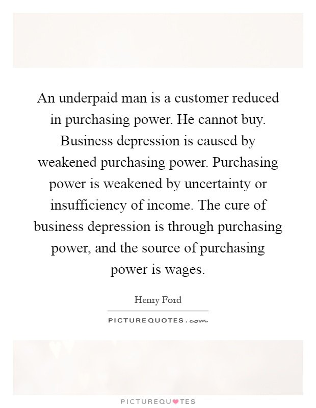 An underpaid man is a customer reduced in purchasing power. He cannot buy. Business depression is caused by weakened purchasing power. Purchasing power is weakened by uncertainty or insufficiency of income. The cure of business depression is through purchasing power, and the source of purchasing power is wages Picture Quote #1